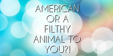 American or a filthy animal to you?!