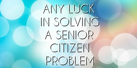 ANY LUCK IN SOLVING A SENIOR CITIZEN PROBLEM