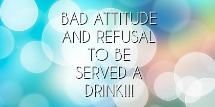 Bad attitude and refusal to be served a drink!!!
