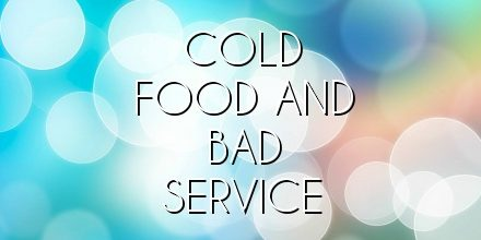 COLD FOOD AND BAD SERVICE