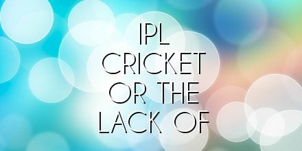 ipl cricket or the lack of