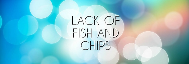 lack of fish and chips