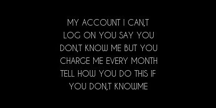 my account i can,t log on you say you don,t know me but you charge me every month tell how you do this if you don,t knowme