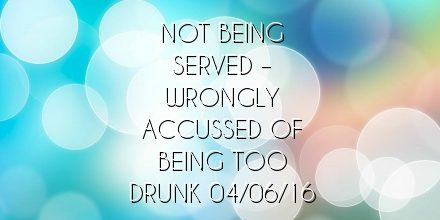Not being served  – wrongly accussed of being too drunk 04/06/16