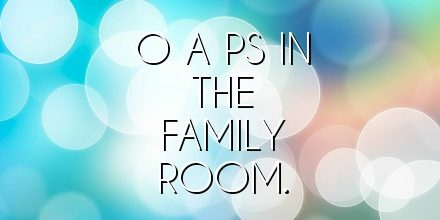 O A Ps in the family room.