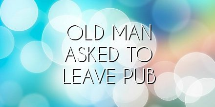old man asked to leave pub