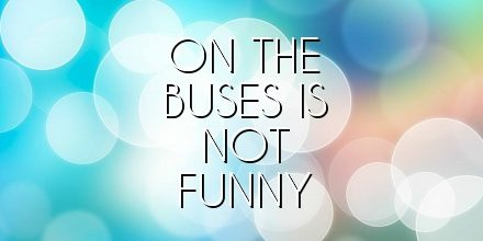 on the buses is not funny
