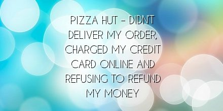 Pizza Hut – Didn't deliver my order, charged my credit card online and refusing to refund my money