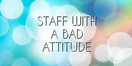 Staff with a Bad attitude