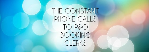 The constant phone calls to P&O Booking clerks